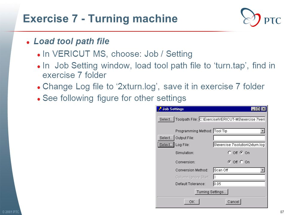 © 2001 PTC88 Exercise 7 - Turning machine l Build Tool Index Table l In VERICUT MS, choose: Tools / Tables l In Tool Tables window, choose Table Name as 'Tool Index Table', then click Build Tool List, 2 lines of tool index info appears.