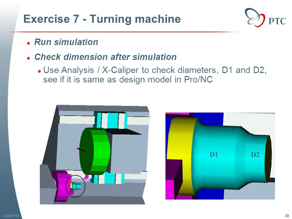 © 2001 PTC89 Exercise 7 - Turning machine l Run simulation l Check dimension after simulation l Use Analysis / X-Caliper to check diameters, D1 and D2, see if it is same as design model in Pro/NC l Run simulation l Check dimension after simulation l Use Analysis / X-Caliper to check diameters, D1 and D2, see if it is same as design model in Pro/NC D1D2