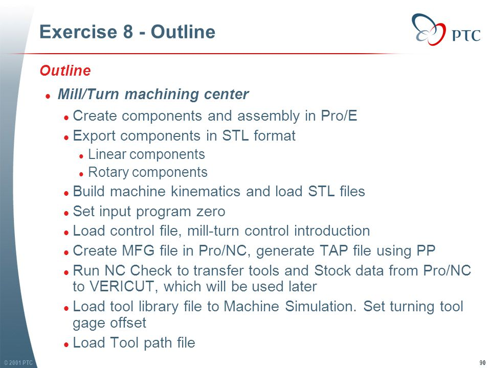 © 2001 PTC91 Exercise 8 - Outline l Build tool list l Set Turret rotation angle for milling tools l Play Machine Simulation l Run VERICUT and Machine Simulation simultaneously l Open USR file l Load stock file l Set toolpath orientation l Load Tool library file l Load Tool path file l G-Code setting, connect USR file with a JOB file l Open Machine Simulation form VERICUT l Run VERICUT and Machine Simulation together l Build tool list l Set Turret rotation angle for milling tools l Play Machine Simulation l Run VERICUT and Machine Simulation simultaneously l Open USR file l Load stock file l Set toolpath orientation l Load Tool library file l Load Tool path file l G-Code setting, connect USR file with a JOB file l Open Machine Simulation form VERICUT l Run VERICUT and Machine Simulation together