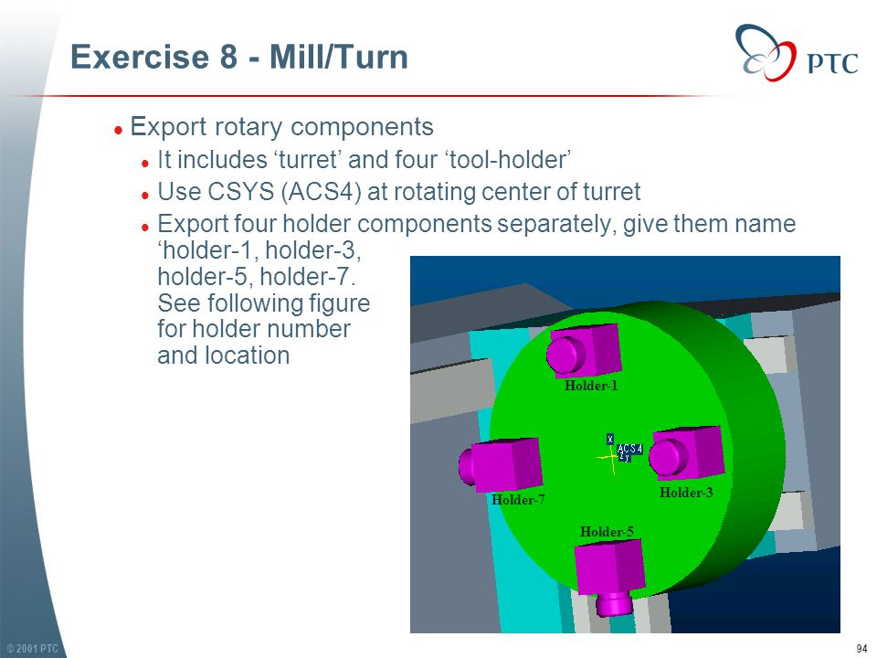 © 2001 PTC94 Exercise 8 - Mill/Turn l Export rotary components l It includes 'turret' and four 'tool-holder' l Use CSYS (ACS4) at rotating center of turret l Export four holder components separately, give them name 'holder-1, holder-3, holder-5, holder-7.