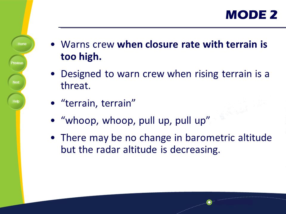 """Home Previous Next Help MODE 2 Warns crew when closure rate with terrain is too high. Designed to warn crew when rising terrain is a threat. """"terrain,"""