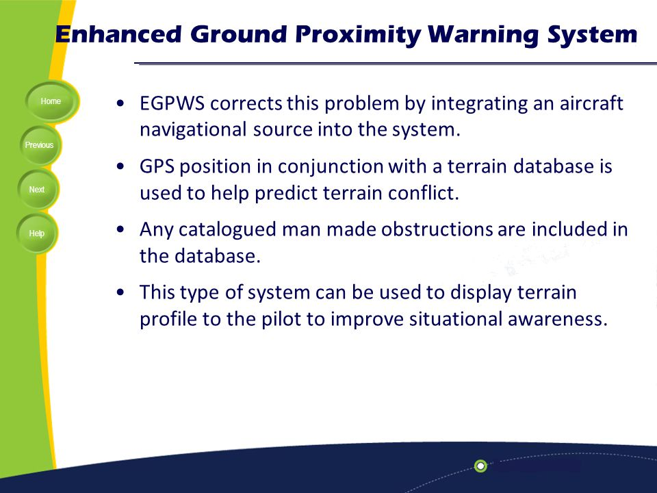 Home Previous Next Help Enhanced Ground Proximity Warning System EGPWS corrects this problem by integrating an aircraft navigational source into the s