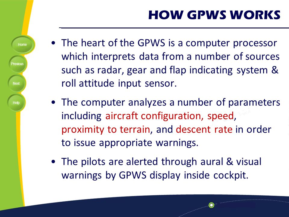 Home Previous Next Help HOW GPWS WORKS The heart of the GPWS is a computer processor which interprets data from a number of sources such as radar, gea