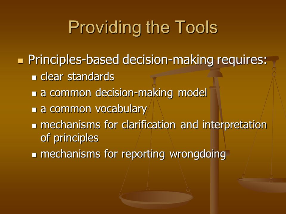 Providing the Tools Principles-based decision-making requires: Principles-based decision-making requires: clear standards clear standards a common decision-making model a common decision-making model a common vocabulary a common vocabulary mechanisms for clarification and interpretation of principles mechanisms for clarification and interpretation of principles mechanisms for reporting wrongdoing mechanisms for reporting wrongdoing