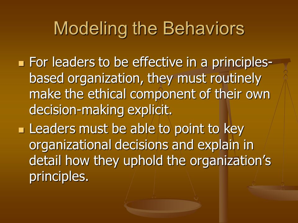 Modeling the Behaviors For leaders to be effective in a principles- based organization, they must routinely make the ethical component of their own decision-making explicit.