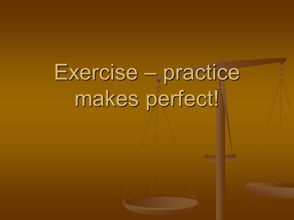 Exercise – practice makes perfect!