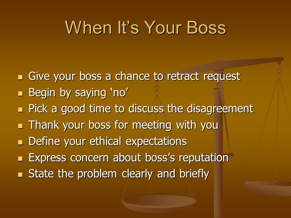 When It's Your Boss Give your boss a chance to retract request Give your boss a chance to retract request Begin by saying 'no' Begin by saying 'no' Pick a good time to discuss the disagreement Pick a good time to discuss the disagreement Thank your boss for meeting with you Thank your boss for meeting with you Define your ethical expectations Define your ethical expectations Express concern about boss's reputation Express concern about boss's reputation State the problem clearly and briefly State the problem clearly and briefly