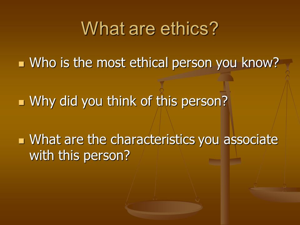 What are ethics. Who is the most ethical person you know.