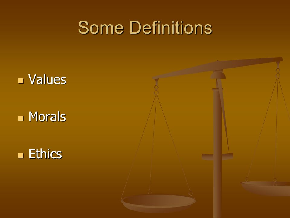Some Definitions Values Values Morals Morals Ethics Ethics