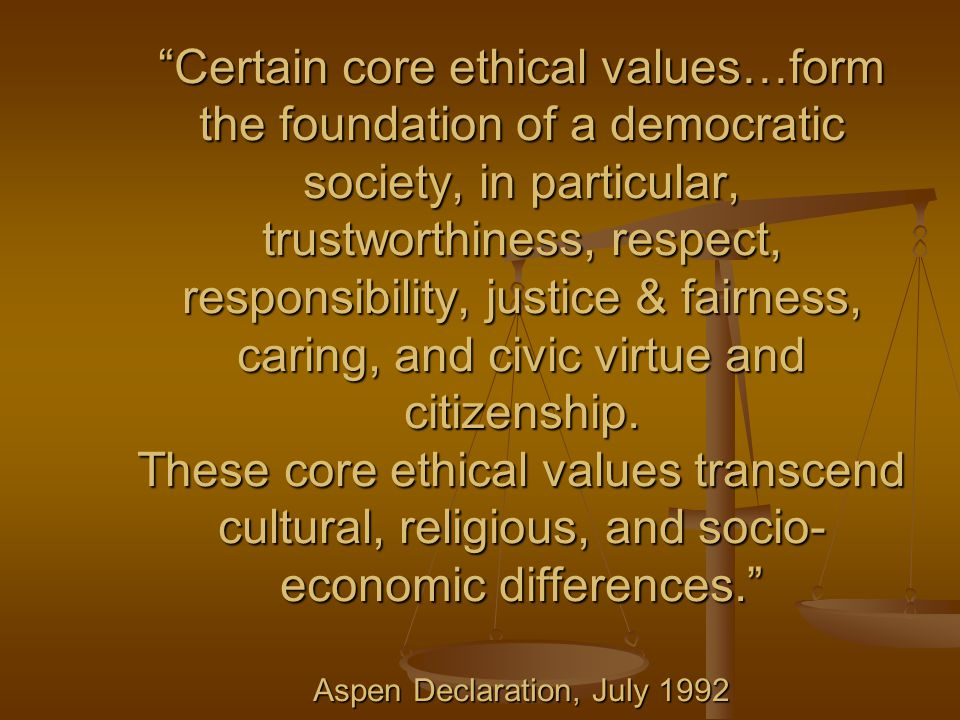 Certain core ethical values…form the foundation of a democratic society, in particular, trustworthiness, respect, responsibility, justice & fairness, caring, and civic virtue and citizenship.