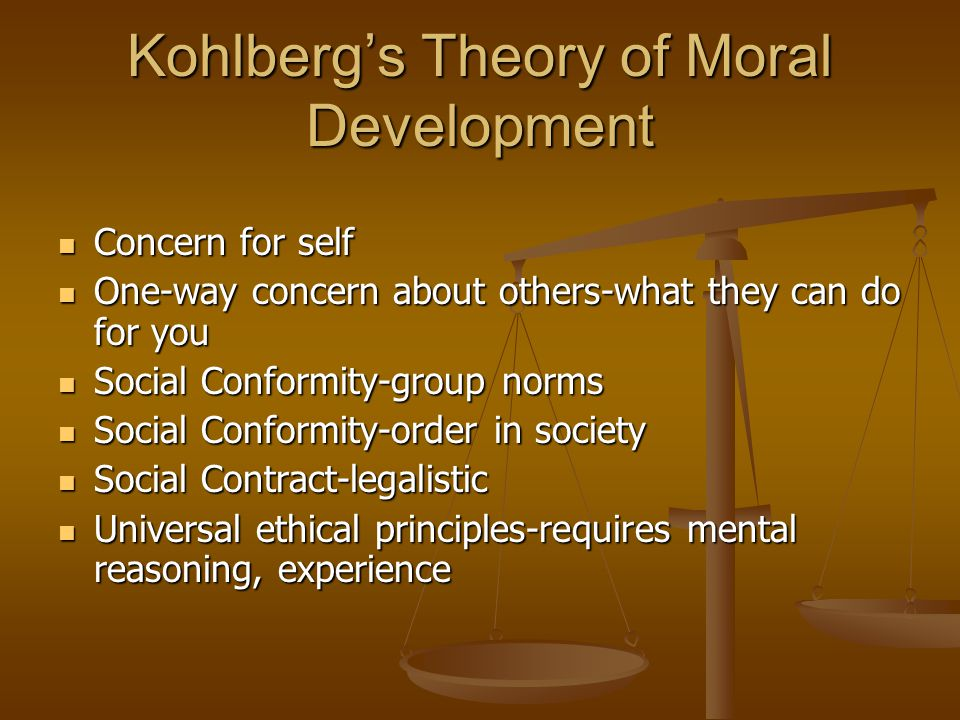 Kohlberg's Theory of Moral Development Concern for self Concern for self One-way concern about others-what they can do for you One-way concern about others-what they can do for you Social Conformity-group norms Social Conformity-group norms Social Conformity-order in society Social Conformity-order in society Social Contract-legalistic Social Contract-legalistic Universal ethical principles-requires mental reasoning, experience Universal ethical principles-requires mental reasoning, experience