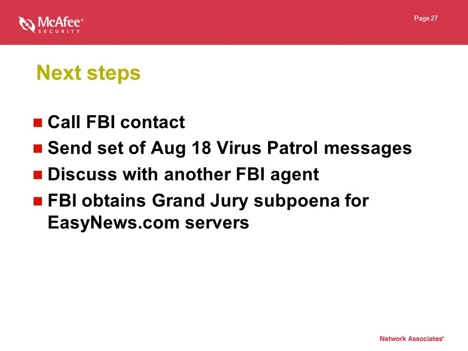 Page 27 Next steps Call FBI contact Send set of Aug 18 Virus Patrol messages Discuss with another FBI agent FBI obtains Grand Jury subpoena for EasyNews.com servers