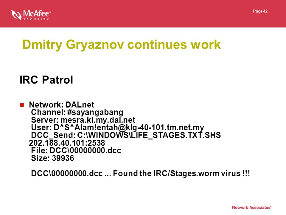 Page 42 Dmitry Gryaznov continues work IRC Patrol Network: DALnet Channel: #sayangabang Server: mesra.kl.my.dal.net User: D^S^Alam!entah@klg-40-101.tm.net.my DCC_Send: C:\WINDOWS\LIFE_STAGES.TXT.SHS 202.188.40.101:2538 File: DCC\00000000.dcc Size: 39936 DCC\00000000.dcc...