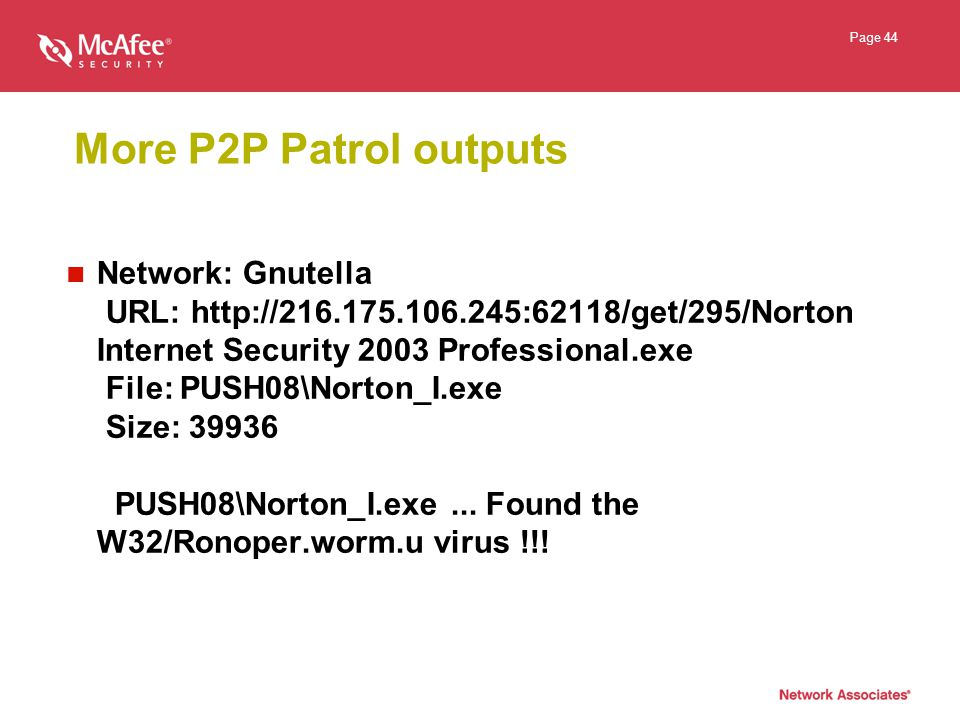 Page 44 More P2P Patrol outputs Network: Gnutella URL: http://216.175.106.245:62118/get/295/Norton Internet Security 2003 Professional.exe File: PUSH08\Norton_I.exe Size: 39936 PUSH08\Norton_I.exe...
