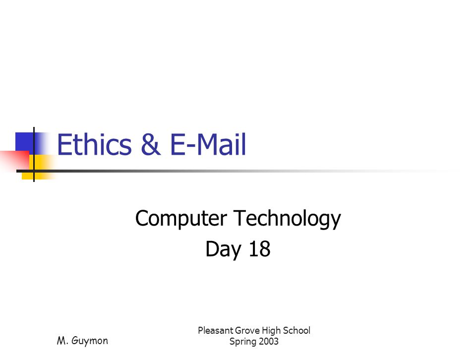 M. Guymon Pleasant Grove High School Spring 2003 Ethics & E-Mail Computer Technology Day 18