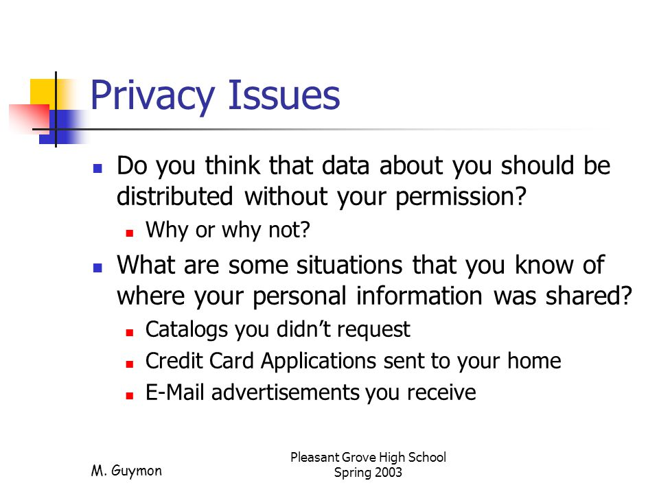 M. Guymon Pleasant Grove High School Spring 2003 Privacy Issues Do you think that data about you should be distributed without your permission? Why or