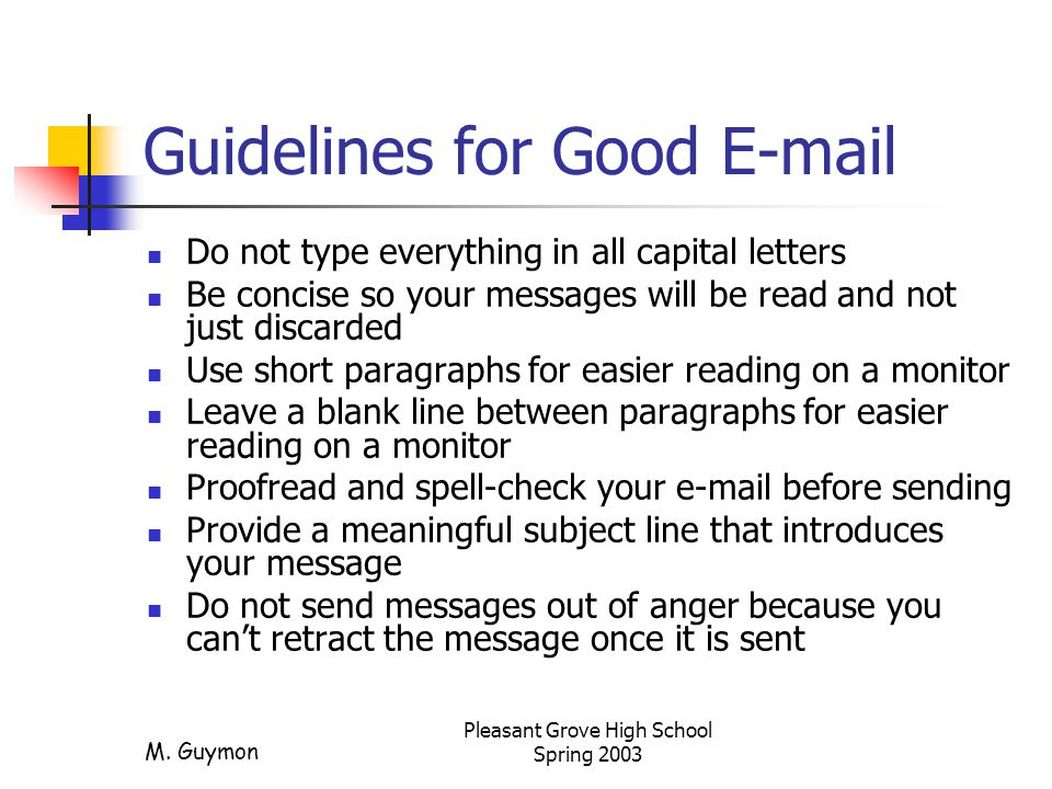 M. Guymon Pleasant Grove High School Spring 2003 Guidelines for Good E-mail Do not type everything in all capital letters Be concise so your messages
