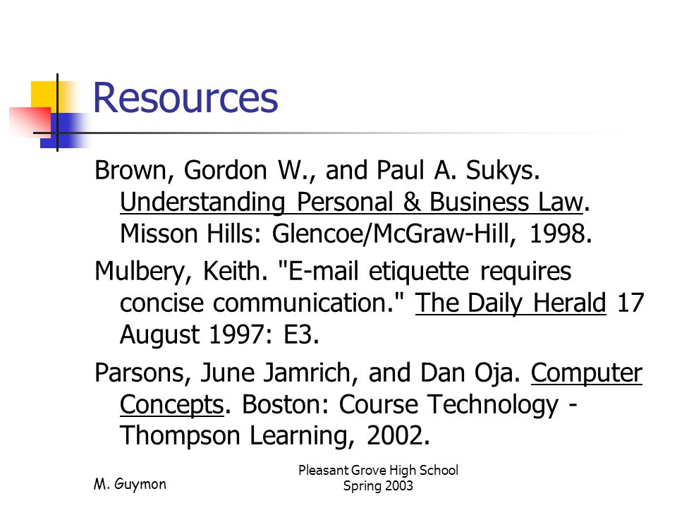 M. Guymon Pleasant Grove High School Spring 2003 Resources Brown, Gordon W., and Paul A. Sukys. Understanding Personal & Business Law. Misson Hills: G