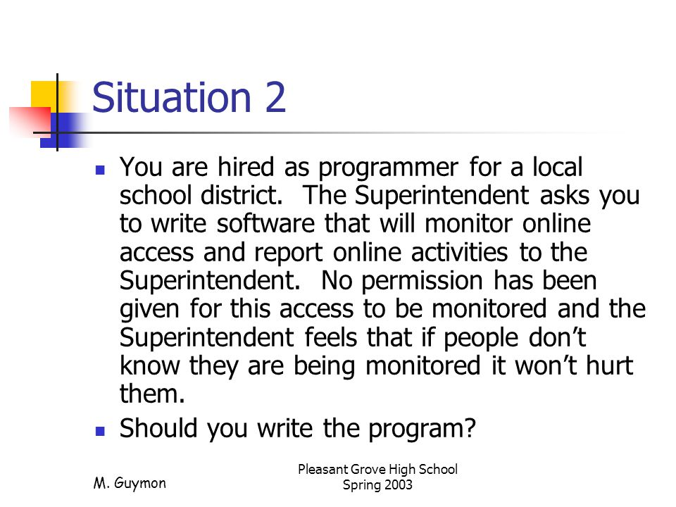 M. Guymon Pleasant Grove High School Spring 2003 Situation 2 You are hired as programmer for a local school district. The Superintendent asks you to w