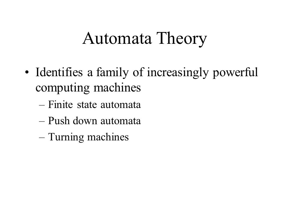 Automata Theory Identifies a family of increasingly powerful computing machines –Finite state automata –Push down automata –Turning machines