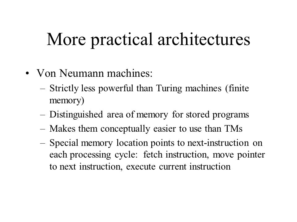 More practical architectures Von Neumann machines: –Strictly less powerful than Turing machines (finite memory) –Distinguished area of memory for stored programs –Makes them conceptually easier to use than TMs –Special memory location points to next-instruction on each processing cycle: fetch instruction, move pointer to next instruction, execute current instruction