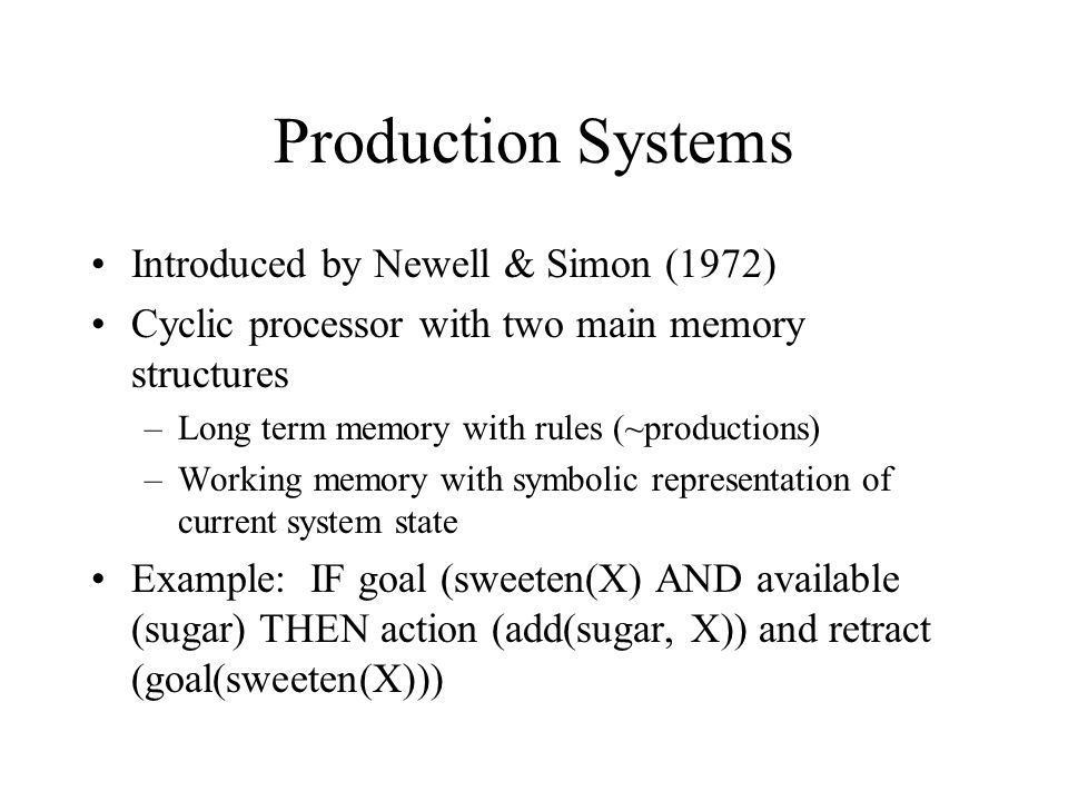 Production Systems Introduced by Newell & Simon (1972) Cyclic processor with two main memory structures –Long term memory with rules (~productions) –Working memory with symbolic representation of current system state Example: IF goal (sweeten(X) AND available (sugar) THEN action (add(sugar, X)) and retract (goal(sweeten(X)))