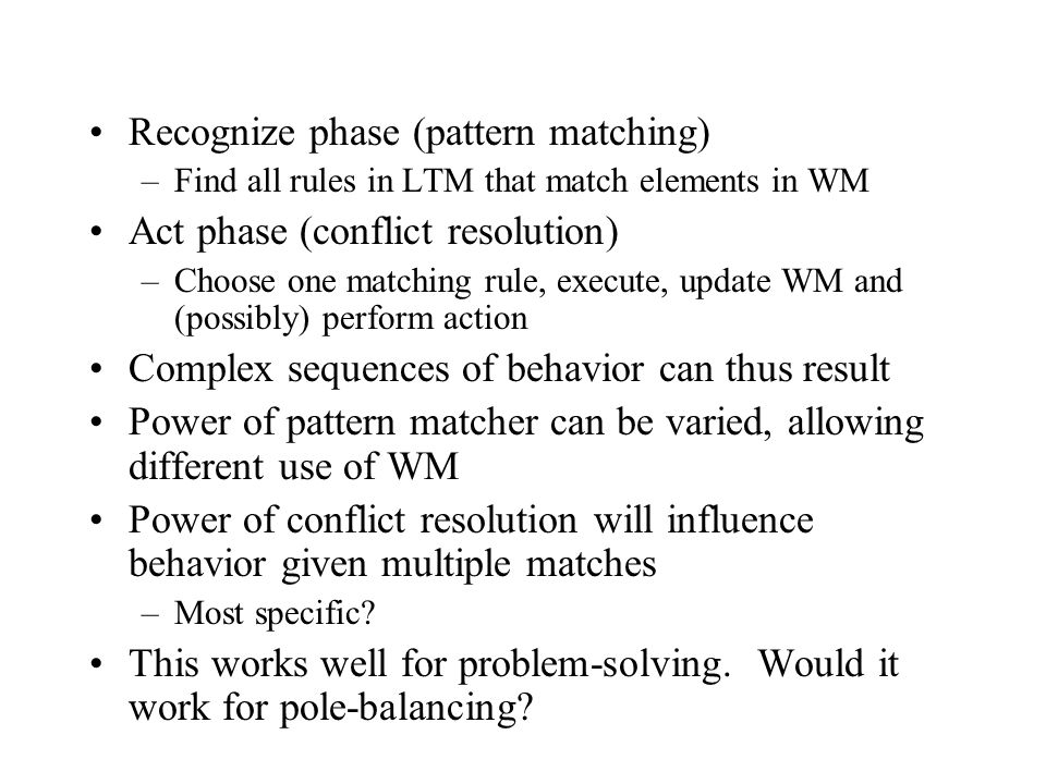 Recognize phase (pattern matching) –Find all rules in LTM that match elements in WM Act phase (conflict resolution) –Choose one matching rule, execute, update WM and (possibly) perform action Complex sequences of behavior can thus result Power of pattern matcher can be varied, allowing different use of WM Power of conflict resolution will influence behavior given multiple matches –Most specific.
