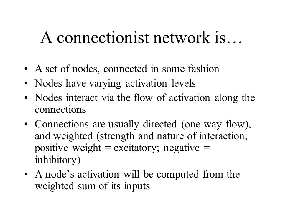 A connectionist network is… A set of nodes, connected in some fashion Nodes have varying activation levels Nodes interact via the flow of activation along the connections Connections are usually directed (one-way flow), and weighted (strength and nature of interaction; positive weight = excitatory; negative = inhibitory) A node's activation will be computed from the weighted sum of its inputs