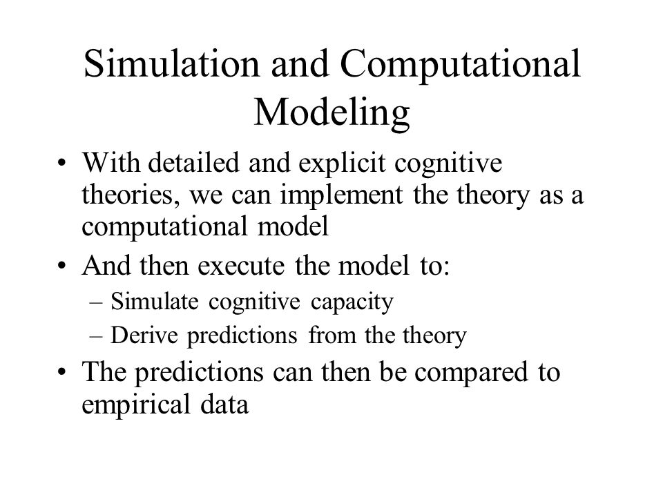 Simulation and Computational Modeling With detailed and explicit cognitive theories, we can implement the theory as a computational model And then execute the model to: –Simulate cognitive capacity –Derive predictions from the theory The predictions can then be compared to empirical data