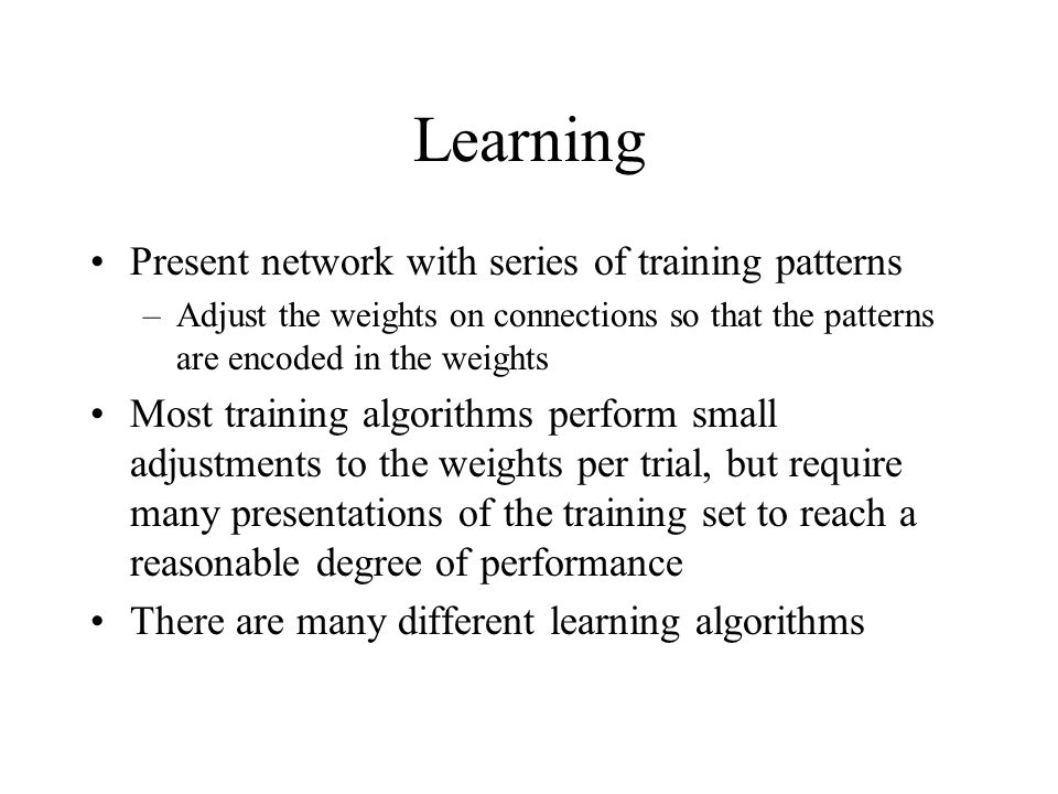 Learning Present network with series of training patterns –Adjust the weights on connections so that the patterns are encoded in the weights Most training algorithms perform small adjustments to the weights per trial, but require many presentations of the training set to reach a reasonable degree of performance There are many different learning algorithms