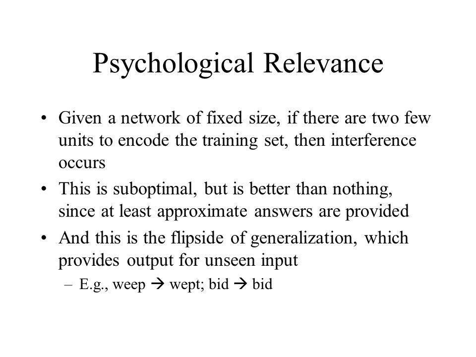 Psychological Relevance Given a network of fixed size, if there are two few units to encode the training set, then interference occurs This is suboptimal, but is better than nothing, since at least approximate answers are provided And this is the flipside of generalization, which provides output for unseen input –E.g., weep  wept; bid  bid