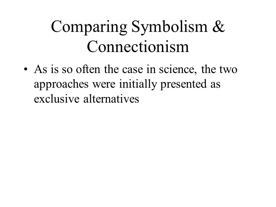 Comparing Symbolism & Connectionism As is so often the case in science, the two approaches were initially presented as exclusive alternatives
