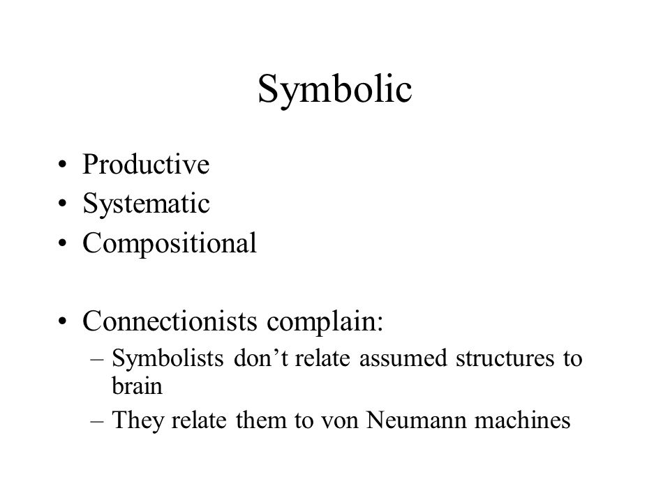 Symbolic Productive Systematic Compositional Connectionists complain: –Symbolists don't relate assumed structures to brain –They relate them to von Neumann machines