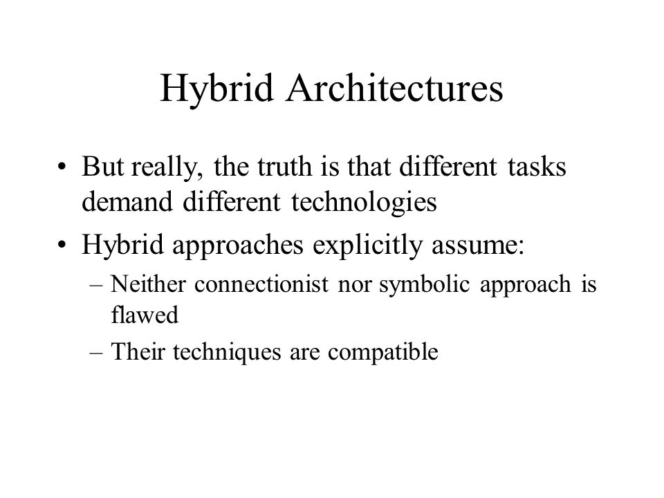 Hybrid Architectures But really, the truth is that different tasks demand different technologies Hybrid approaches explicitly assume: –Neither connectionist nor symbolic approach is flawed –Their techniques are compatible