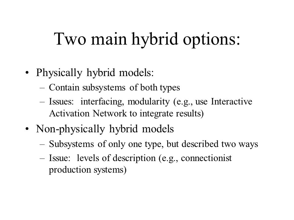 Two main hybrid options: Physically hybrid models: –Contain subsystems of both types –Issues: interfacing, modularity (e.g., use Interactive Activation Network to integrate results) Non-physically hybrid models –Subsystems of only one type, but described two ways –Issue: levels of description (e.g., connectionist production systems)