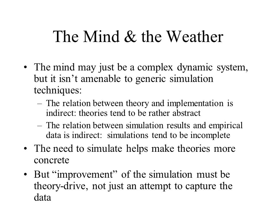 The Mind & the Weather The mind may just be a complex dynamic system, but it isn't amenable to generic simulation techniques: –The relation between theory and implementation is indirect: theories tend to be rather abstract –The relation between simulation results and empirical data is indirect: simulations tend to be incomplete The need to simulate helps make theories more concrete But improvement of the simulation must be theory-drive, not just an attempt to capture the data