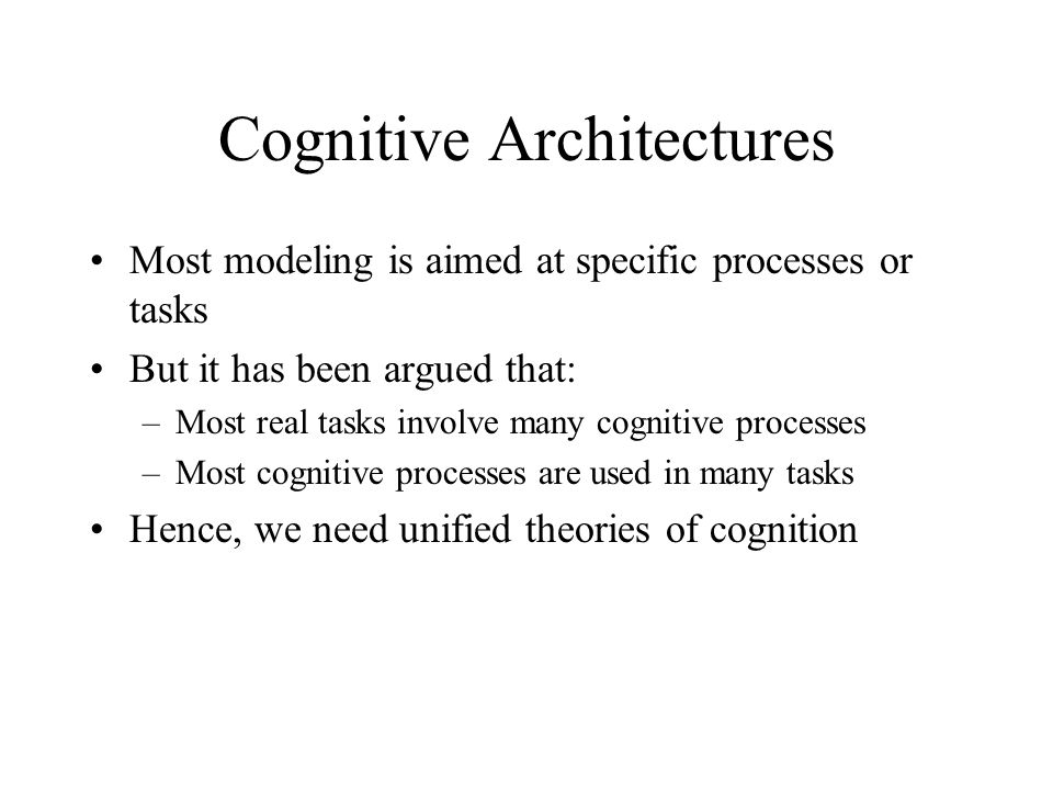 Cognitive Architectures Most modeling is aimed at specific processes or tasks But it has been argued that: –Most real tasks involve many cognitive processes –Most cognitive processes are used in many tasks Hence, we need unified theories of cognition