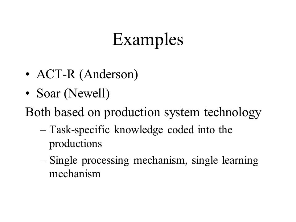 Examples ACT-R (Anderson) Soar (Newell) Both based on production system technology –Task-specific knowledge coded into the productions –Single processing mechanism, single learning mechanism