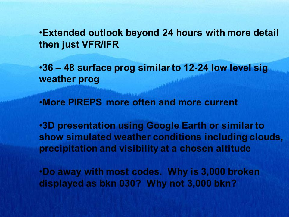 Extended outlook beyond 24 hours with more detail then just VFR/IFR 36 – 48 surface prog similar to 12-24 low level sig weather prog More PIREPS more