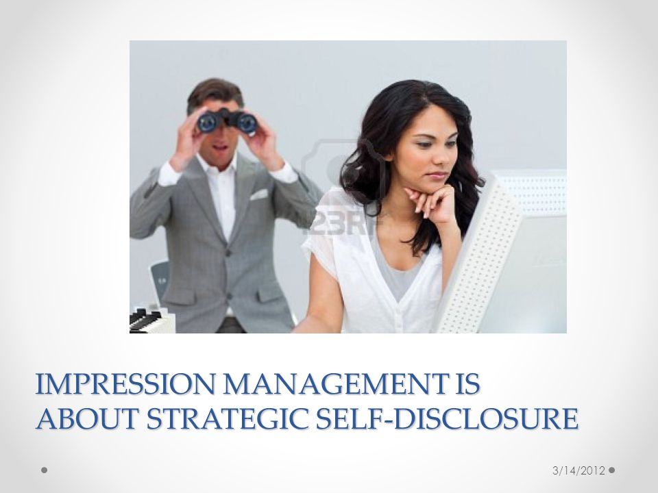 IMPRESSION MANAGEMENT IS ABOUT STRATEGIC SELF-DISCLOSURE 3/14/2012