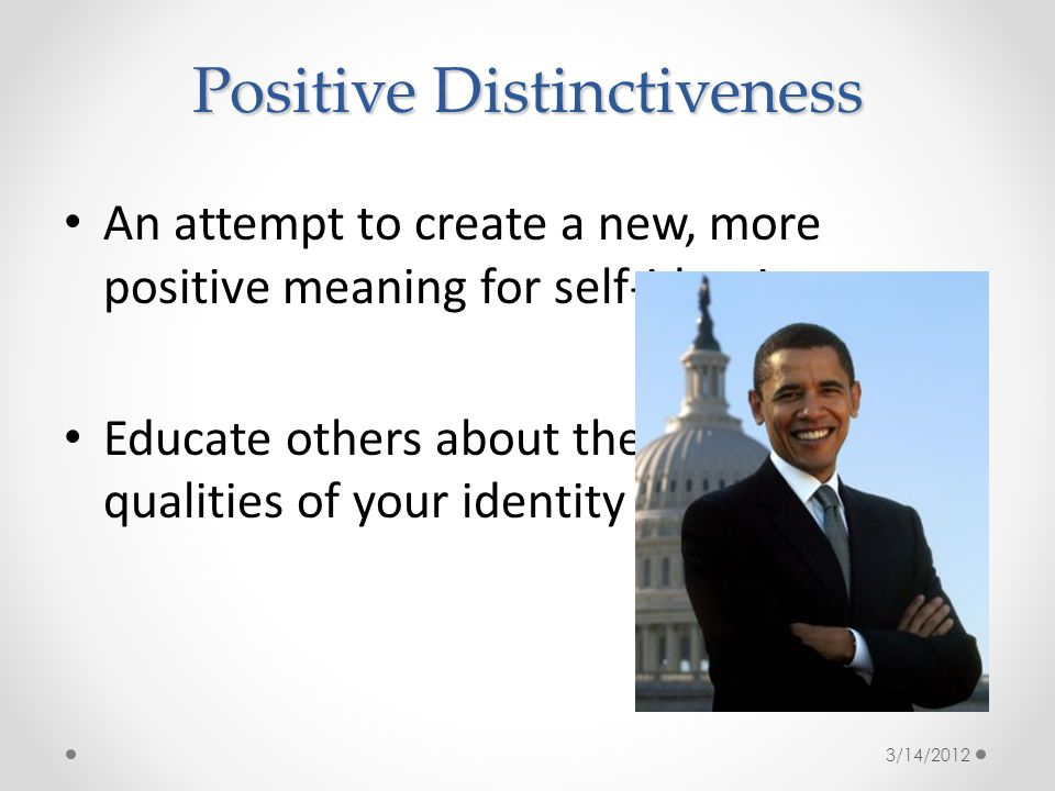 Positive Distinctiveness An attempt to create a new, more positive meaning for self-identity Educate others about the positive qualities of your identity group 3/14/2012