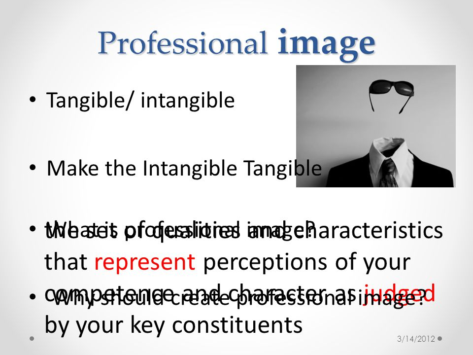 Professional image Tangible/ intangible Make the Intangible Tangible the set of qualities and characteristics that represent perceptions of your competence and character as judged by your key constituents What is professional image.
