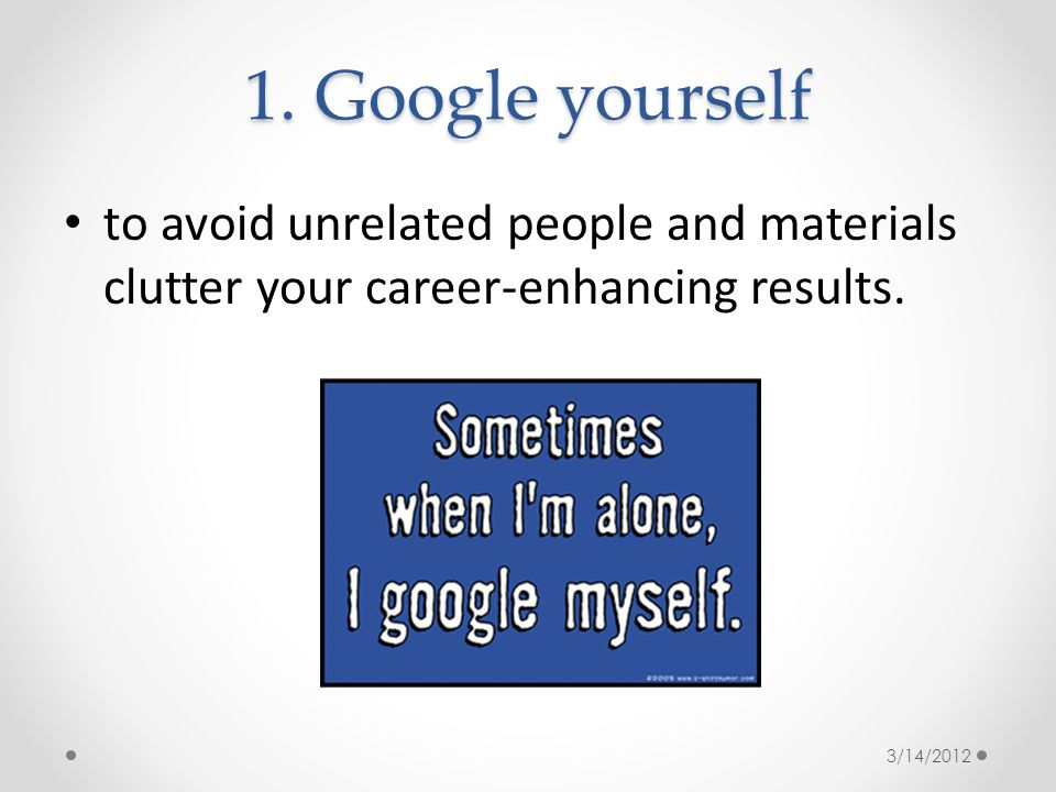 1. Google yourself to avoid unrelated people and materials clutter your career-enhancing results.