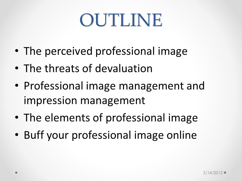 OUTLINE The perceived professional image The threats of devaluation Professional image management and impression management The elements of professional image Buff your professional image online 3/14/2012