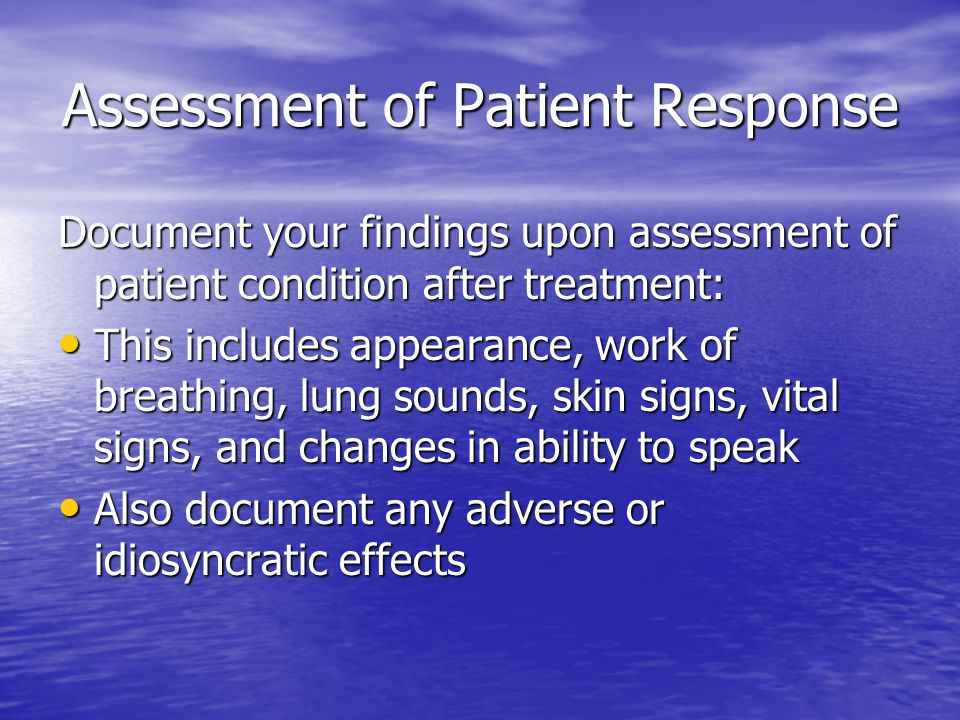 Assessment of Patient Response Document your findings upon assessment of patient condition after treatment: This includes appearance, work of breathing, lung sounds, skin signs, vital signs, and changes in ability to speak This includes appearance, work of breathing, lung sounds, skin signs, vital signs, and changes in ability to speak Also document any adverse or idiosyncratic effects Also document any adverse or idiosyncratic effects