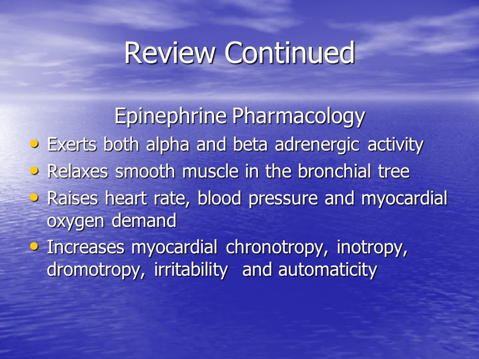 Review Continued Epinephrine Pharmacology Exerts both alpha and beta adrenergic activity Exerts both alpha and beta adrenergic activity Relaxes smooth muscle in the bronchial tree Relaxes smooth muscle in the bronchial tree Raises heart rate, blood pressure and myocardial oxygen demand Raises heart rate, blood pressure and myocardial oxygen demand Increases myocardial chronotropy, inotropy, dromotropy, irritability and automaticity Increases myocardial chronotropy, inotropy, dromotropy, irritability and automaticity