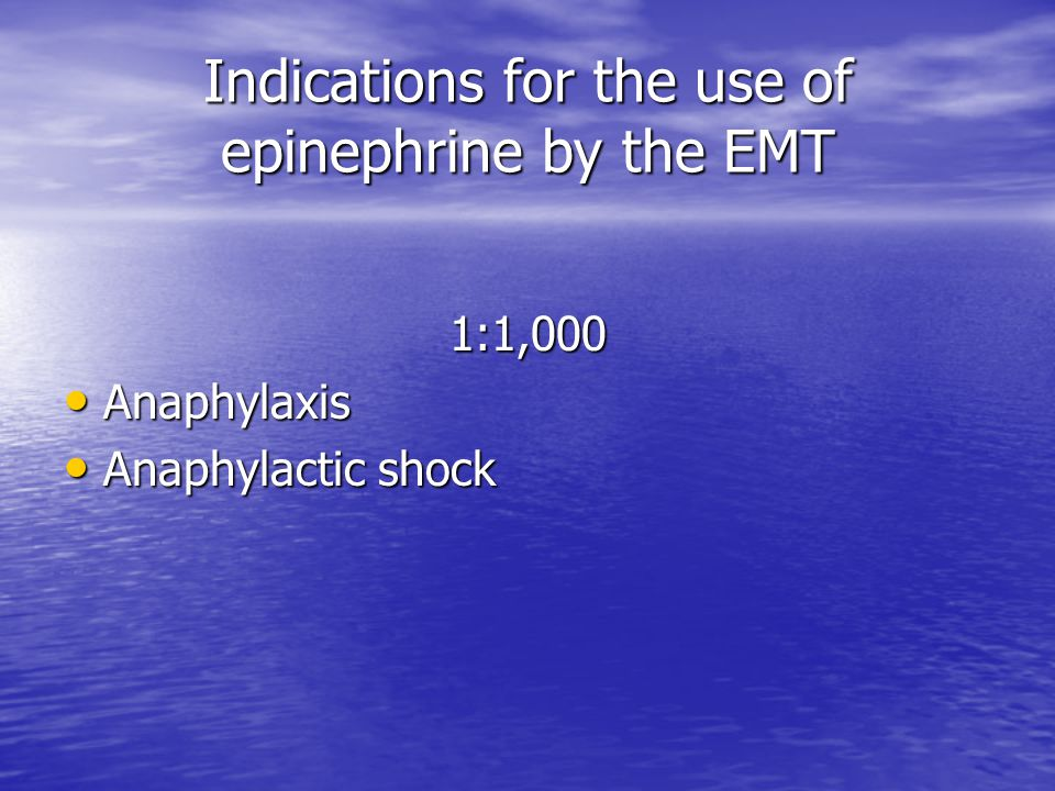 Indications for the use of epinephrine by the EMT 1:1,000 Anaphylaxis Anaphylaxis Anaphylactic shock Anaphylactic shock