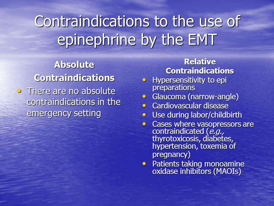 Contraindications to the use of epinephrine by the EMT AbsoluteContraindications There are no absolute contraindications in the emergency setting There are no absolute contraindications in the emergency settingRelativeContraindications Hypersensitivity to epi preparations Hypersensitivity to epi preparations Glaucoma (narrow-angle) Glaucoma (narrow-angle) Cardiovascular disease Cardiovascular disease Use during labor/childbirth Use during labor/childbirth Cases where vasopressors are contraindicated (e.g., thyrotoxicosis, diabetes, hypertension, toxemia of pregnancy) Cases where vasopressors are contraindicated (e.g., thyrotoxicosis, diabetes, hypertension, toxemia of pregnancy) Patients taking monoamine oxidase inhibitors (MAOIs) Patients taking monoamine oxidase inhibitors (MAOIs)