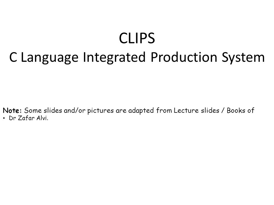 CLIPS C Language Integrated Production System Note: Some slides and/or pictures are adapted from Lecture slides / Books of Dr Zafar Alvi.