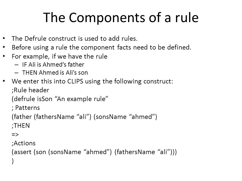 The Components of a rule The Defrule construct is used to add rules. Before using a rule the component facts need to be defined. For example, if we ha